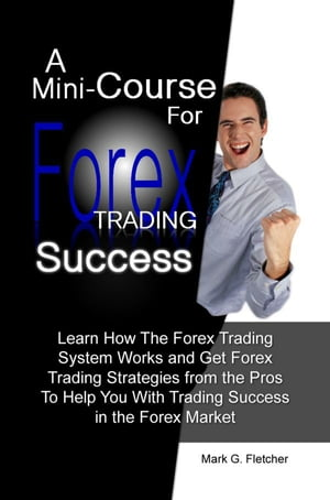 A Mini-Course For Forex Trading Success Learn How The Forex Trading System Works and Get Forex Trading Strategies from the Pros To Help You With Tradi