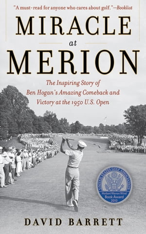 Miracle at Merion The Inspiring Story of Ben Hogan's Amazing Comeback and Victory at the 1950 U.S. Open