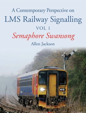 Contemporary Perspective on LMS Railway Signalling Vol 1 Semaphore Swansong