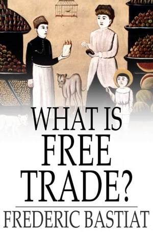 """What Is Free Trade? An Adaptation of Frederic Bastiat's """"Sophismes Economiques"""""""