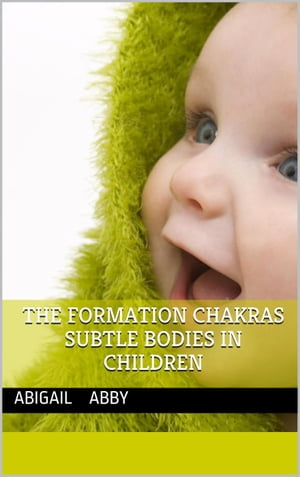 The Formation of the Chakras and Subtle Bodies in Children
