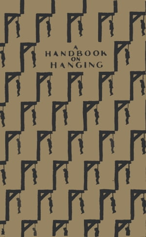 A HANDBOOK ON HANGING Being a short introduction to the ?ne art of Execution ...