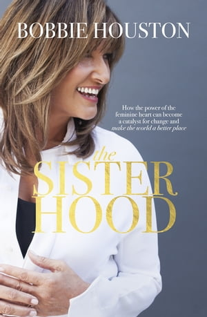 The Sisterhood How the power of the feminine heart can become a catalyst for change and make the world a better place