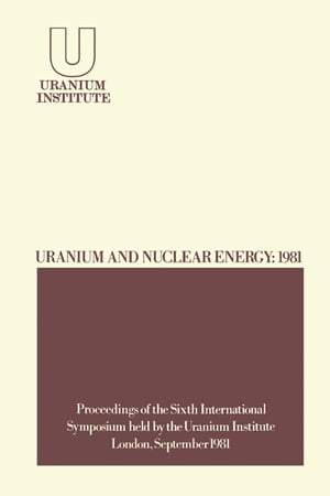 Uranium and Nuclear Energy: 1981 Proceedings of the Sixth International Symposium Held by the Uranium Institute,  London,  2 ? 4 September,  1981