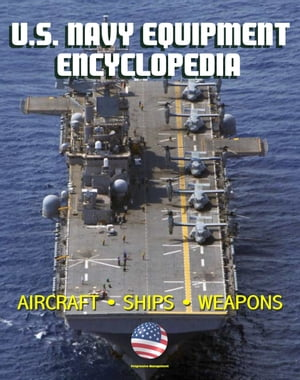 U.S. Navy Equipment Encyclopedia: Aircraft,  Ships,  Weapons,  Programs,  and Systems - Fighter Jets,  Aircraft Carriers,  Submarines,  Surface Combatants,  M