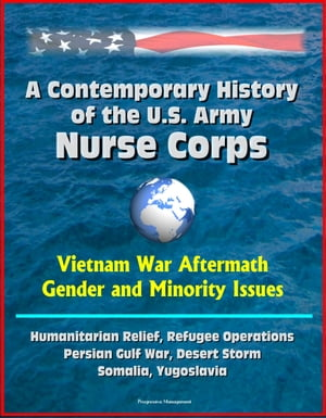 A Contemporary History of the U.S. Army Nurse Corps: Vietnam War Aftermath,  Gender and Minority Issues,  Humanitarian Relief,  Refugee Operations,  Persi