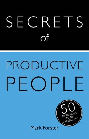 Secrets of Productive People: 50 Techniques To Get Things Done Teach Yourself