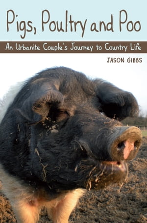 Pigs,  Poultry and Poo An Urbanite Couple's Journey to Country Life