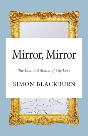 Mirror,  Mirror The Uses and Abuses of Self-Love