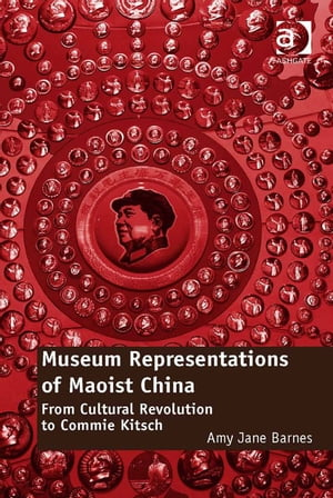 Museum Representations of Maoist China From Cultural Revolution to Commie Kitsch