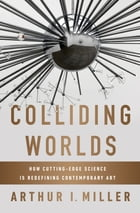 Colliding Worlds: How Cutting-Edge Science Is Redefining Contemporary Art Cover Image