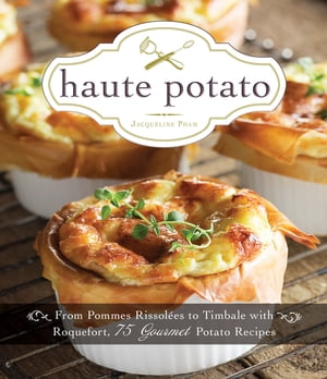 Haute Potato From Pommes Rissolees to Timbale with Roquefort, 75 Gourmet Potato Recipes