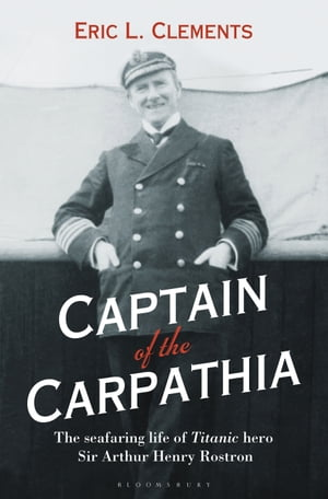 Captain of the Carpathia The seafaring life of Titanic hero Sir Arthur Henry Rostron