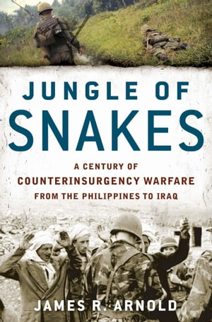 Jungle of Snakes A Century of Counterinsurgency Warfare from the Philippines to Iraq