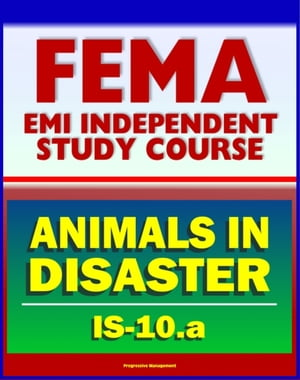 21st Century FEMA Study Course: Animals in Disasters,  Awareness and Preparedness (IS-10.a) - Tornadoes,  Floods,  Winter Storms,  Wildfires,  Earthquakes,