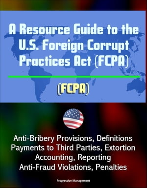 A Resource Guide to the U.S. Foreign Corrupt Practices Act (FCPA): Anti-Bribery Provisions,  Definitions,  Payments to Third Parties,  Extortion,  Account