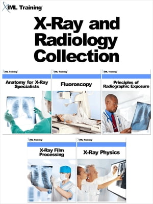 X-Ray and Radiology Collection Includes Anatomy for X-Ray Specialists,  Fluoroscopy,  Principles of Radiographic Exposure,  X-Ray Film Processing,  and X-