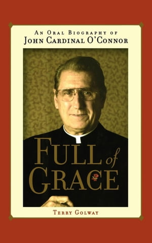 Full of Grace An Oral Biography of John Cardinal O'Connor