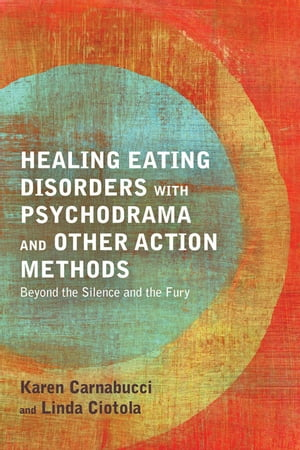 Healing Eating Disorders with Psychodrama and Other Action Methods Beyond the Silence and the Fury