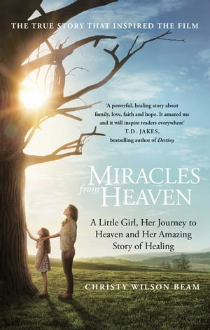 Miracles from Heaven A Little Girl,  Her Journey to Heaven and Her Amazing Story of Healing