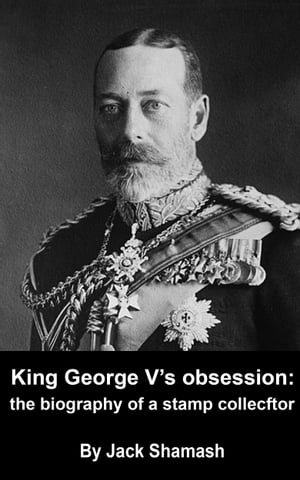 King George V's Obsession the biography of a stamp collector