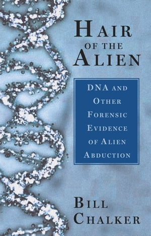 Hair of the Alien DNA and Other Forensic Evidence of Alien Abductions