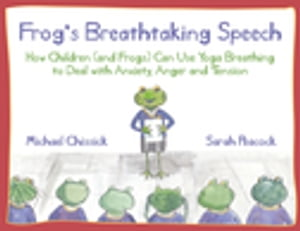 Frog's Breathtaking Speech How children (and frogs) can use yoga breathing to deal with anxiety,  anger and tension