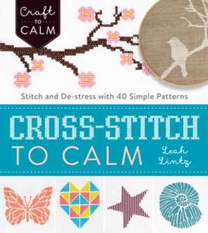 Cross-Stitch to Calm Stitch and De-Stress with 40 Simple Patterns
