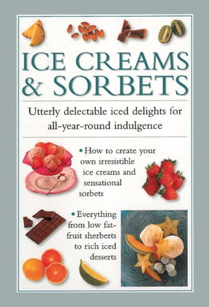 Ice Creams & Sorbets Utterly Delectable Iced Delights for All-Year-Round Indulgence