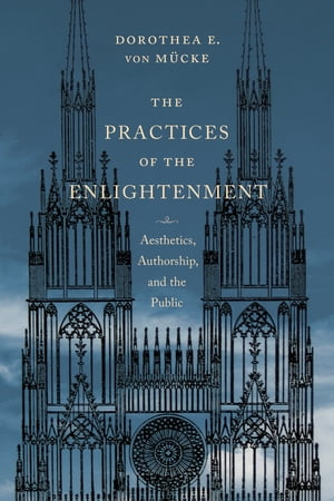 The Practices of the Enlightenment Aesthetics,  Authorship,  and the Public