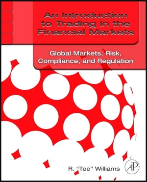 An Introduction to Trading in the Financial Markets: Global Markets,  Risk,  Compliance,  and Regulation Global Markets,  Risk,  Compliance,  and Regulation