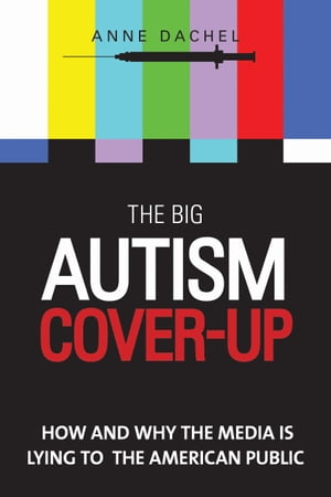 The Big Autism Cover-Up How and Why the Media Is Lying to the American Public