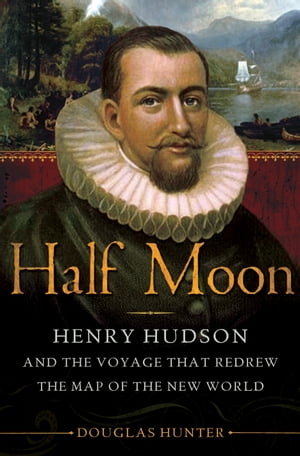 Half Moon Henry Hudson and the Voyage That Redrew the Map of the New World