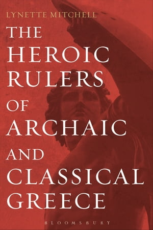 The Heroic Rulers of Archaic and Classical Greece