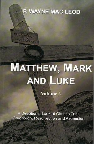 Matthew,  Mark and Luke (Volume 3) A Devotional Look at Christ's Trial,  Crucifixion,  Resurrection and Ascension