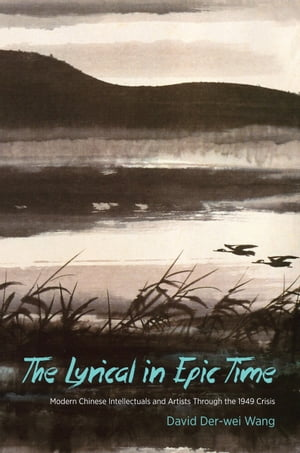 The Lyrical in Epic Time Modern Chinese Intellectuals and Artists Through the 1949 Crisis