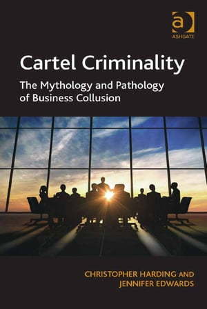 Cartel Criminality The Mythology and Pathology of Business Collusion