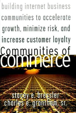 Communities of Commerce: Building Internet Business Communities to Accelerate Growth, Minimize Risk, and Increase Customer Loyalty