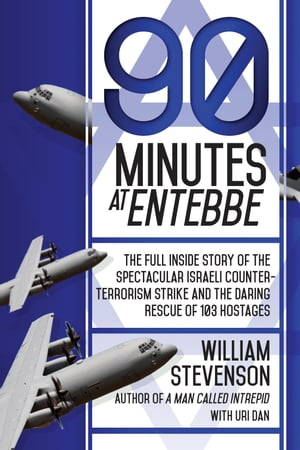 90 Minutes at Entebbe The Full Inside Story of the Spectacular Israeli Counterterrorism Strike and the Daring Rescue of 103 Hostages