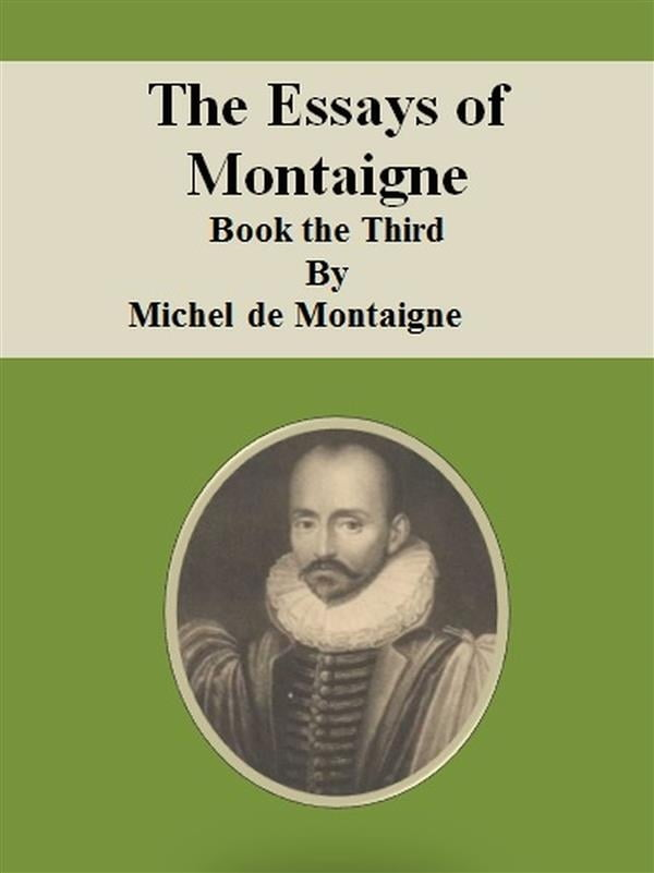 the essays from montaigne notes Montaigne was born in the aquitaine region of france, on the family estate château de montaigne, in a town now called saint-michel-de-montaigne, close to bordeauxthe family was very wealthy his great-grandfather, ramon felipe eyquem, had made a fortune as a herring merchant and had bought the estate in 1477, thus becoming the lord of montaigne.