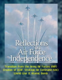 Reflections on Air Force Independence - Transition from the Army Air Forces (AAF), Creation of USAF, Strategic Air Command (SAC), World War II, Atomic Bomb