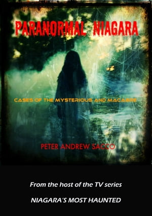 Paranormal Niagara Cases of the Mysterious and the Macabre