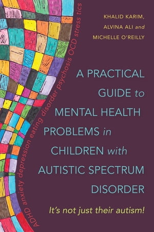 A Practical Guide to Mental Health Problems in Children with Autistic Spectrum Disorder It's not just their autism!