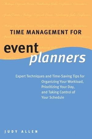 Time Management for Event Planners: Expert Techniques and Time-Saving Tips for Organizing Your Workload, Prioritizing Your Day, and Taking Control of