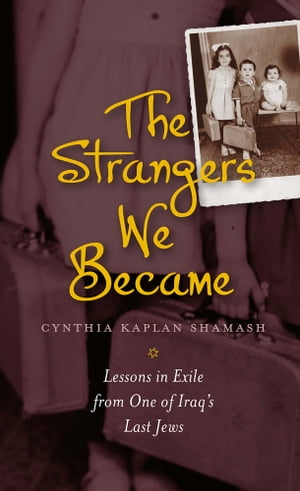 The Strangers We Became Lessons in Exile from One of Iraq's Last Jews