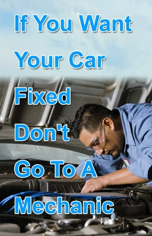 If You Want Your Car Fixed Don?t Go to A Mechanic