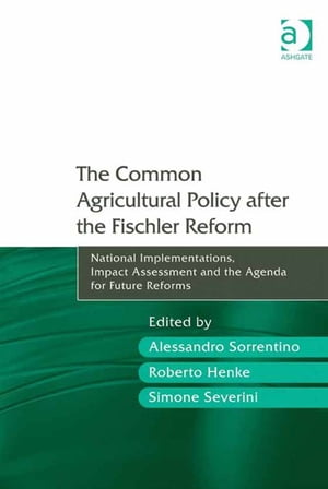 The Common Agricultural Policy after the Fischler Reform National Implementations,  Impact Assessment and the Agenda for Future Reforms