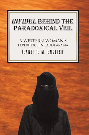 INFIDEL BEHIND THE PARADOXICAL VEIL A Western Woman's Experience in Saudi Arabia