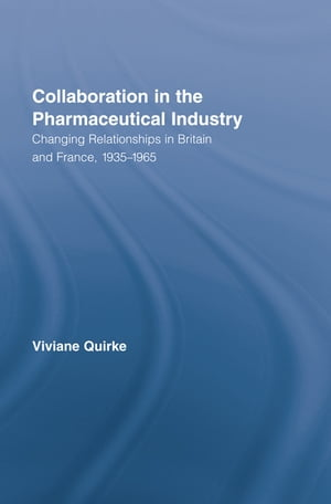 Collaboration in the Pharmaceutical Industry Changing Relationships in Britain and France, 1935–1965