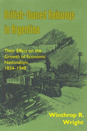British-Owned Railways in Argentina Their Effect on the Growth of Economic Nationalism,  1854-1948